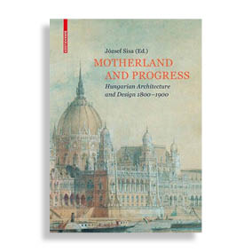 Motherland and Progress. Hungarian Architecture and Design 1800-1900
