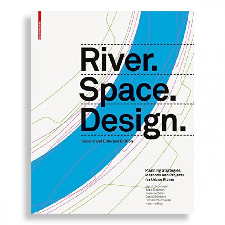 River Space Design. Planning Strategies, Methods and Projects for Urban Rivers. Second and Enlarged Edition