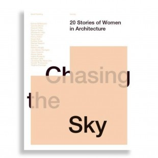 Chasing The Sky. 20 Stories Of Women In Architecture