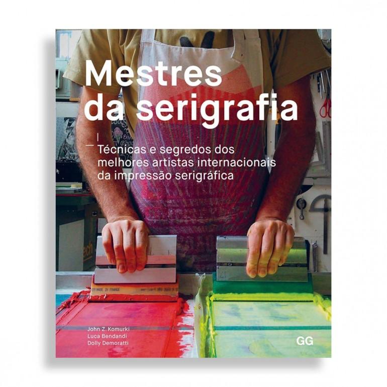 Mestres da Serigrafia. Técnicas e Segredos dos Melhores Artistas Internacionais da Impressão Serigráfica