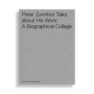 Peter Zumthor Talks About his Work: A Biographical Collage