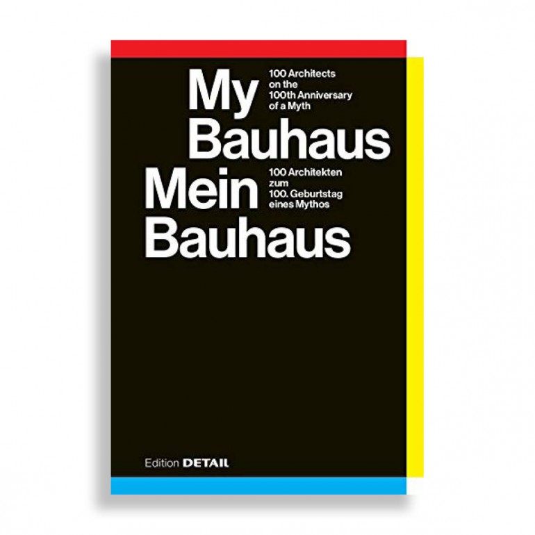 My Bauhaus. 100 Architects on the 100th Anniversary of a Myth