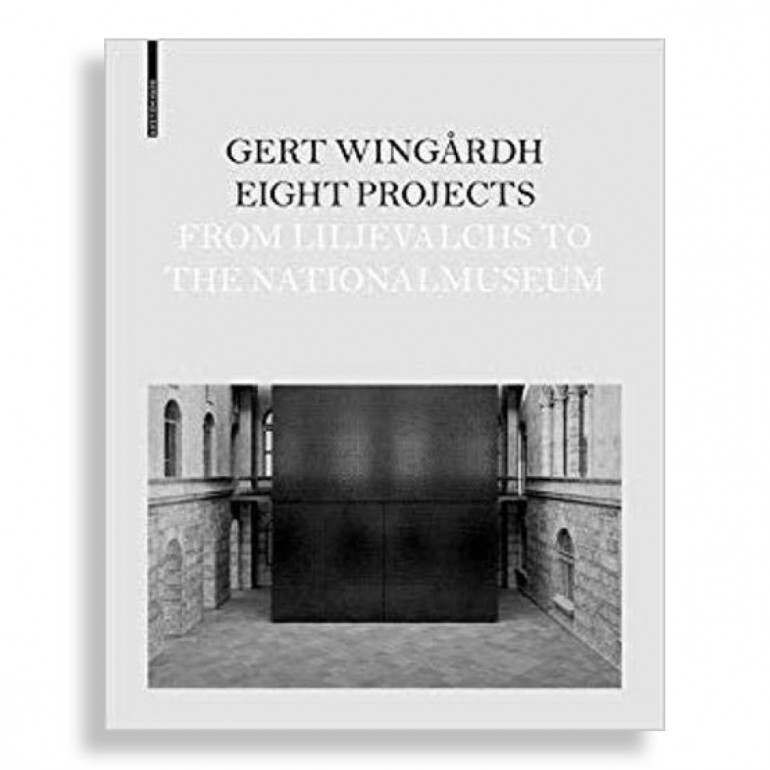 Gert Wingårdh. Eight Projects from Lijevalchs to Nationalmuseum