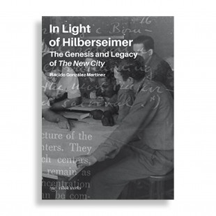 In Light of Hilberseimer. The Genesis and Legacy of the New City