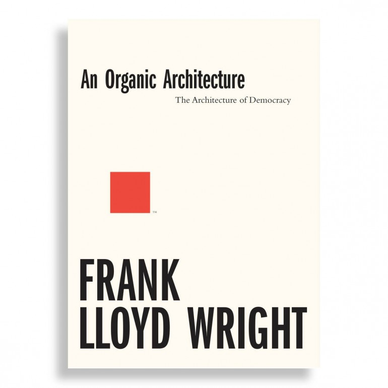 An Organic Architecture. The Architecture of Democracy. Frank Lloyd Wright