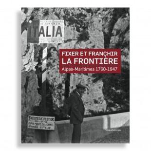 Fixer et Franchir la Frontière. Alpes Maritimes 1760-1947