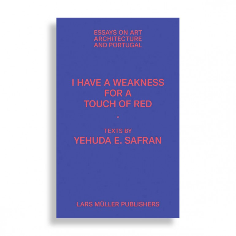 Yehuda Emmanuel Safran. I Have a Weakness for a Touch of Red. Essays on Art, Architecture, and Portugal