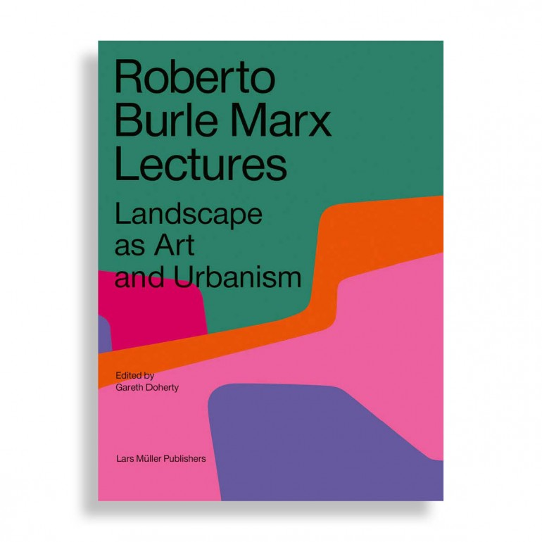 Roberto Burle Marx Lectures. Landscape as Art and Urbanism. 2nd Revised Edition