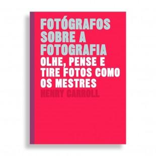 Fotógrafos Sobre a Fotografia. Olhe, Pense e Tire Fotos como os Mestres