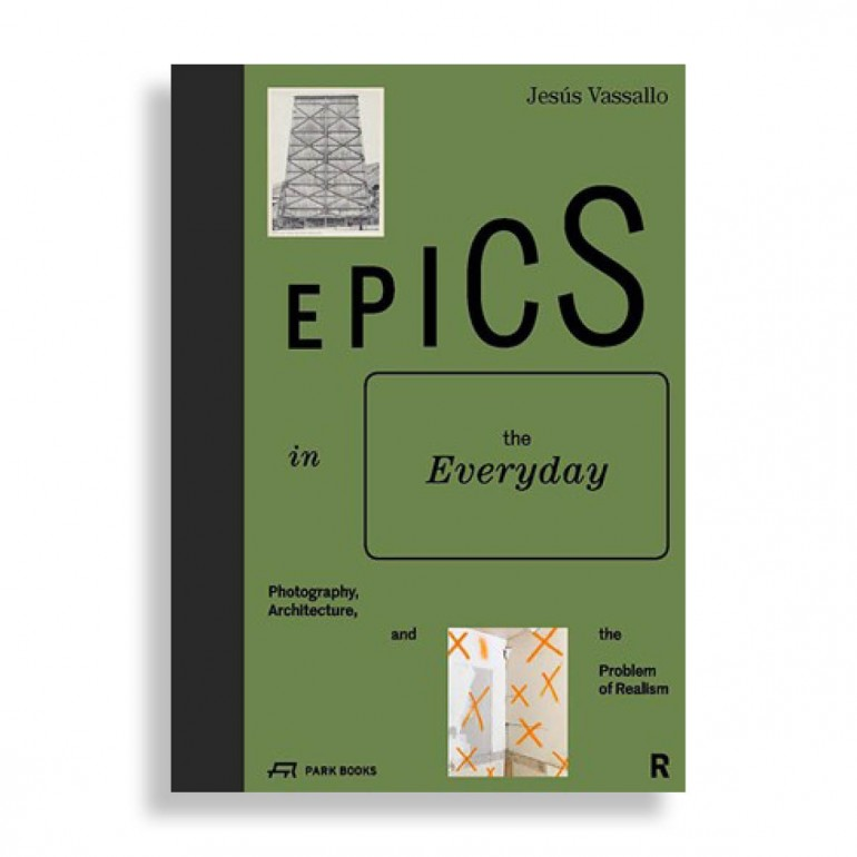Epics in the Everyday. Photography, Architecture, and The Problem of Realism