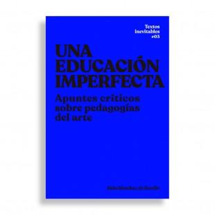 Una Educación Imperfecta. Apuntes Críticos sobre Pedagogías del Arte